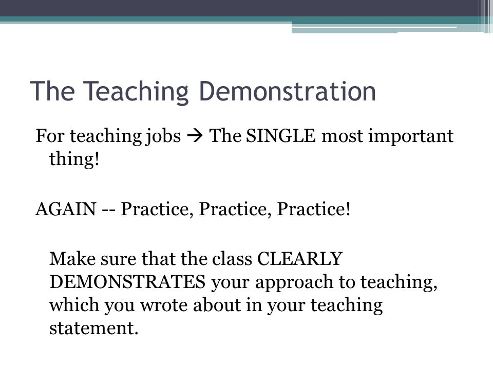 The Teaching Demonstration For teaching jobs  The SINGLE most important thing! AGAIN -- Practice, Practice, Practice! Make sure that the class CLEARL
