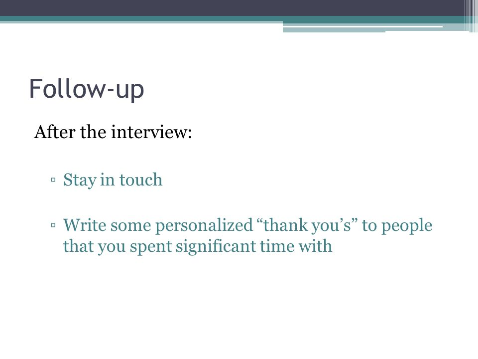 Follow-up After the interview: ▫Stay in touch ▫Write some personalized thank you's to people that you spent significant time with