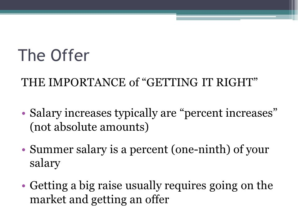 """The Offer THE IMPORTANCE of """"GETTING IT RIGHT"""" Salary increases typically are """"percent increases"""" (not absolute amounts) Summer salary is a percent (o"""