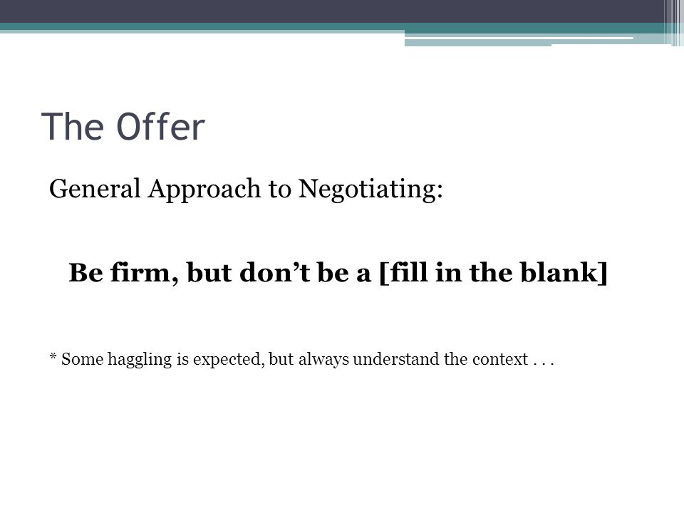 The Offer General Approach to Negotiating: Be firm, but don't be a [fill in the blank] * Some haggling is expected, but always understand the context.