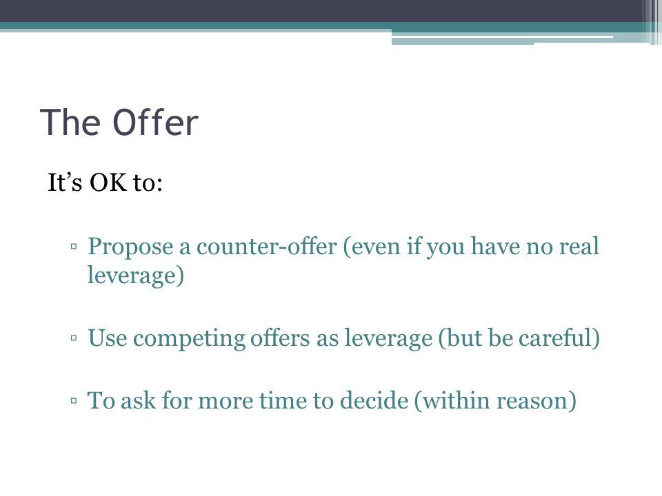 The Offer It's OK to: ▫Propose a counter-offer (even if you have no real leverage) ▫Use competing offers as leverage (but be careful) ▫To ask for more