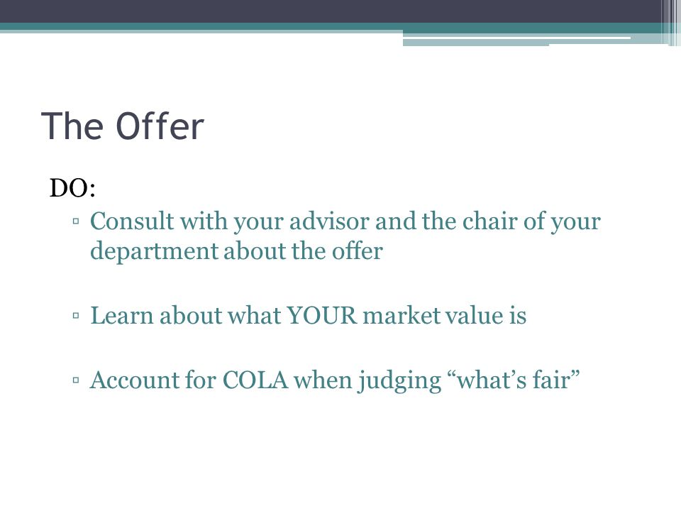 The Offer DO: ▫Consult with your advisor and the chair of your department about the offer ▫Learn about what YOUR market value is ▫Account for COLA whe