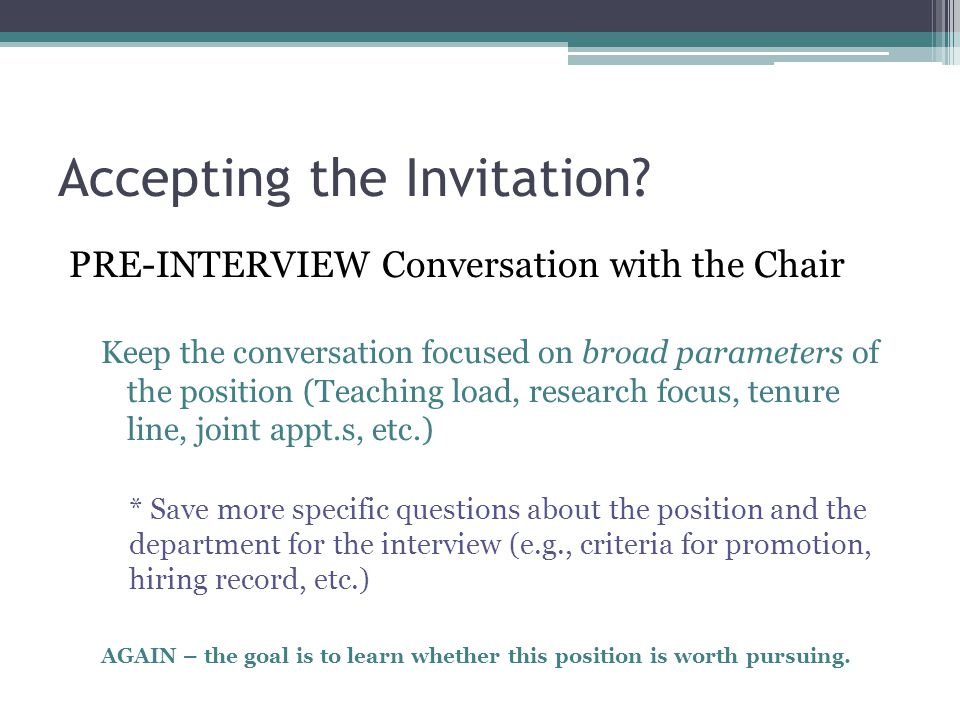 Accepting the Invitation? PRE-INTERVIEW Conversation with the Chair Keep the conversation focused on broad parameters of the position (Teaching load,