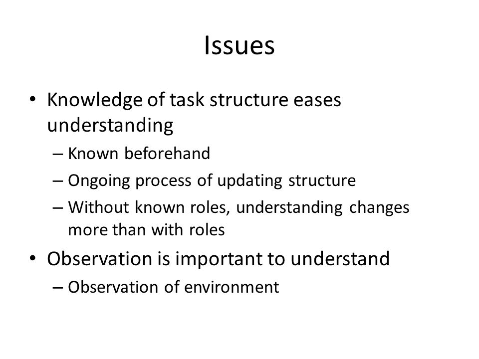 Issues Knowledge of task structure eases understanding – Known beforehand – Ongoing process of updating structure – Without known roles, understanding changes more than with roles Observation is important to understand – Observation of environment