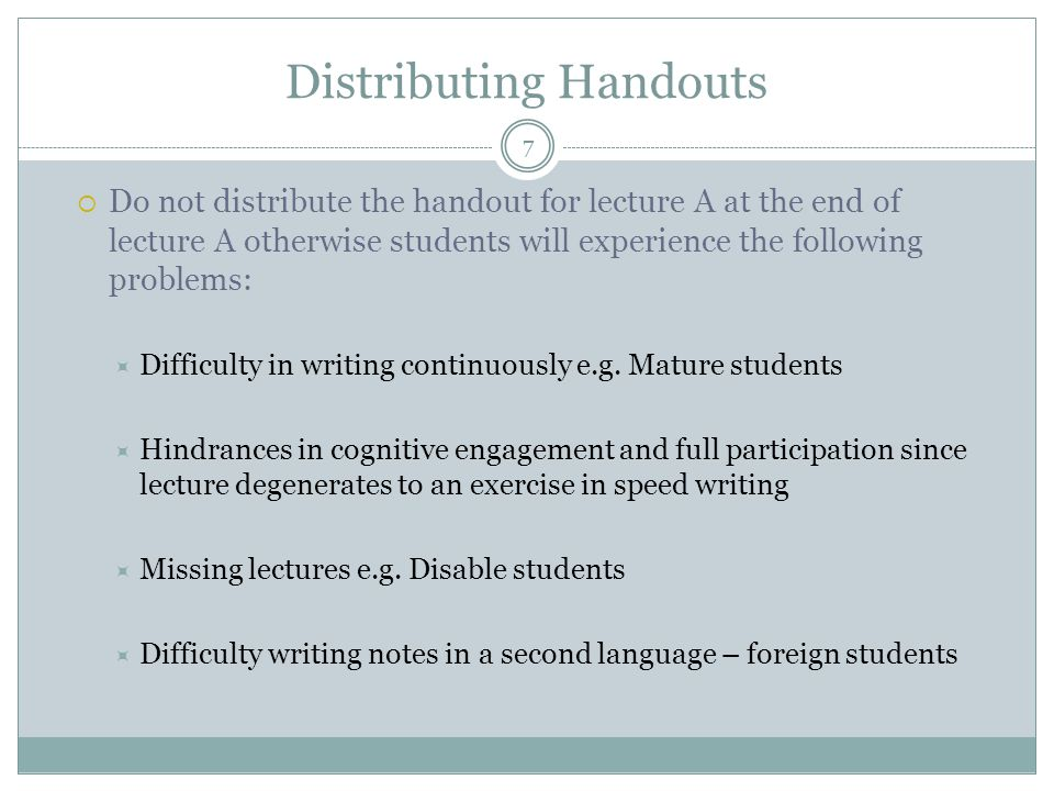 Distributing Handouts  Do not distribute the handout for lecture A at the end of lecture A otherwise students will experience the following problems:  Difficulty in writing continuously e.g.
