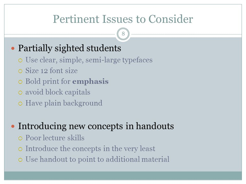 Pertinent Issues to Consider Partially sighted students  Use clear, simple, semi-large typefaces  Size 12 font size  Bold print for emphasis  avoid block capitals  Have plain background Introducing new concepts in handouts  Poor lecture skills  Introduce the concepts in the very least  Use handout to point to additional material 8