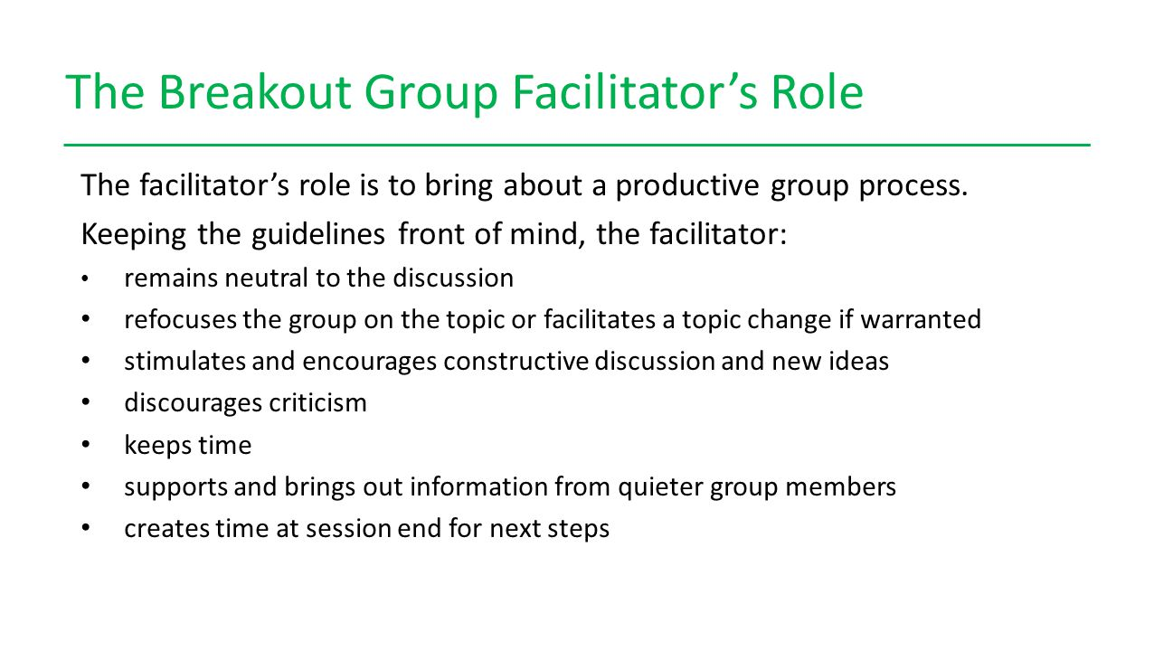 The Breakout Group Facilitator's Role The facilitator's role is to bring about a productive group process.