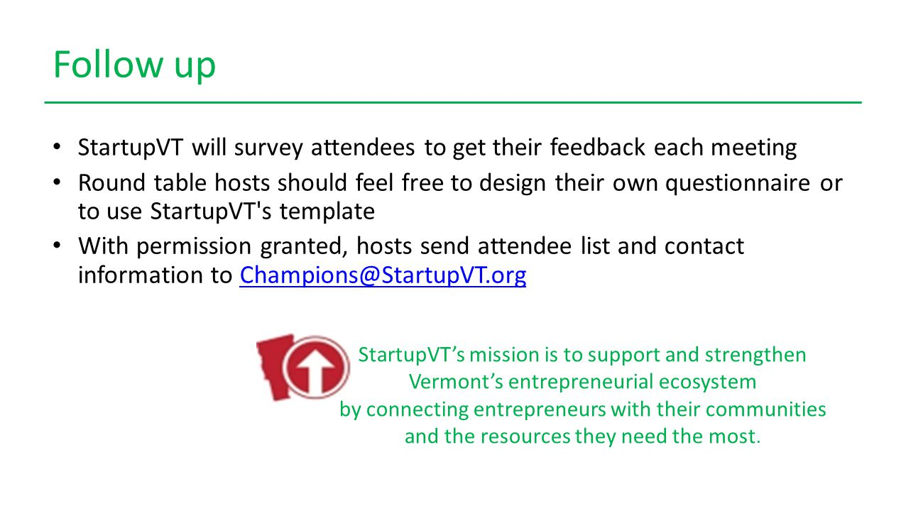 Follow up StartupVT will survey attendees to get their feedback each meeting Round table hosts should feel free to design their own questionnaire or to use StartupVT s template With permission granted, hosts send attendee list and contact information to Champions@StartupVT.orgChampions@StartupVT.org StartupVT's mission is to support and strengthen Vermont's entrepreneurial ecosystem by connecting entrepreneurs with their communities and the resources they need the most.