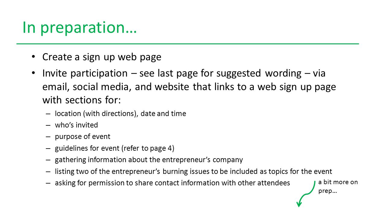 In preparation… Create a sign up web page Invite participation – see last page for suggested wording – via email, social media, and website that links to a web sign up page with sections for: – location (with directions), date and time – who's invited – purpose of event – guidelines for event (refer to page 4) – gathering information about the entrepreneur's company – listing two of the entrepreneur's burning issues to be included as topics for the event – asking for permission to share contact information with other attendees a bit more on prep…