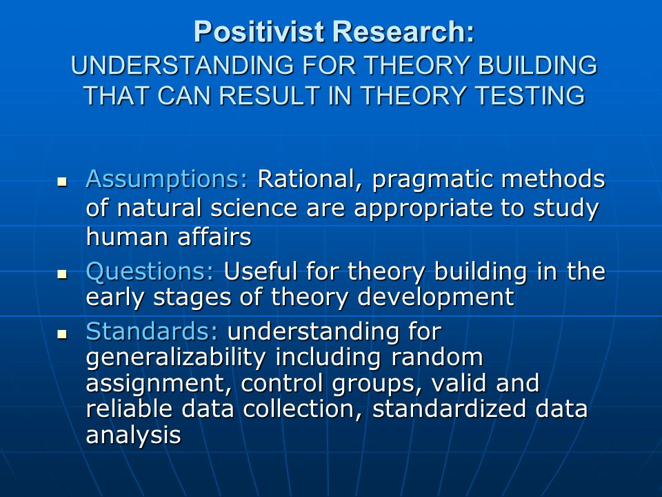 Positivist Research: UNDERSTANDING FOR THEORY BUILDING THAT CAN RESULT IN THEORY TESTING Assumptions: Rational, pragmatic methods of natural science are appropriate to study human affairs Assumptions: Rational, pragmatic methods of natural science are appropriate to study human affairs Questions: Useful for theory building in the early stages of theory development Questions: Useful for theory building in the early stages of theory development Standards: understanding for generalizability including random assignment, control groups, valid and reliable data collection, standardized data analysis Standards: understanding for generalizability including random assignment, control groups, valid and reliable data collection, standardized data analysis