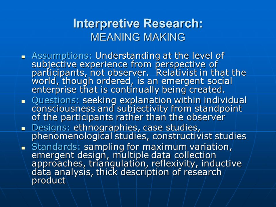 Interpretive Research: MEANING MAKING Assumptions: Understanding at the level of subjective experience from perspective of participants, not observer.