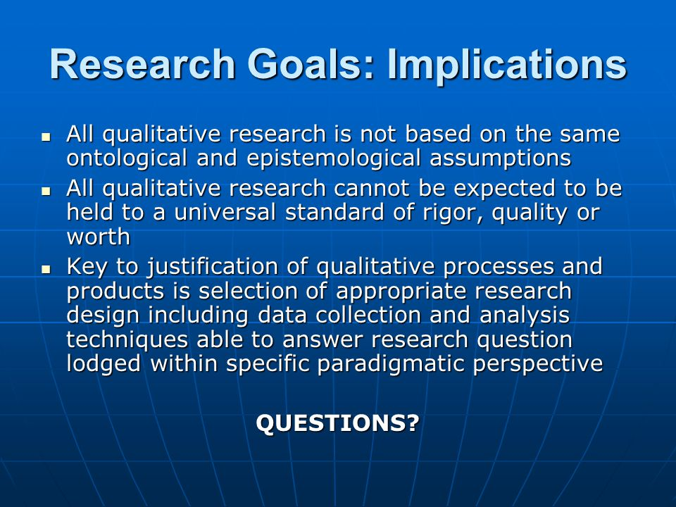 Research Goals: Implications All qualitative research is not based on the same ontological and epistemological assumptions All qualitative research is not based on the same ontological and epistemological assumptions All qualitative research cannot be expected to be held to a universal standard of rigor, quality or worth All qualitative research cannot be expected to be held to a universal standard of rigor, quality or worth Key to justification of qualitative processes and products is selection of appropriate research design including data collection and analysis techniques able to answer research question lodged within specific paradigmatic perspective Key to justification of qualitative processes and products is selection of appropriate research design including data collection and analysis techniques able to answer research question lodged within specific paradigmatic perspectiveQUESTIONS?