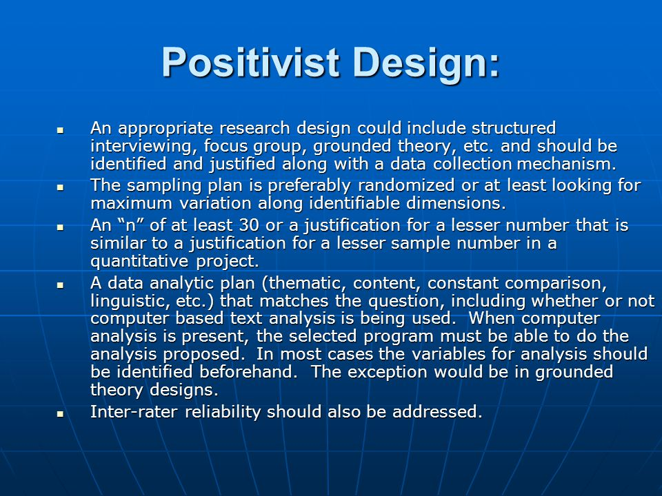 Positivist Design: An appropriate research design could include structured interviewing, focus group, grounded theory, etc.