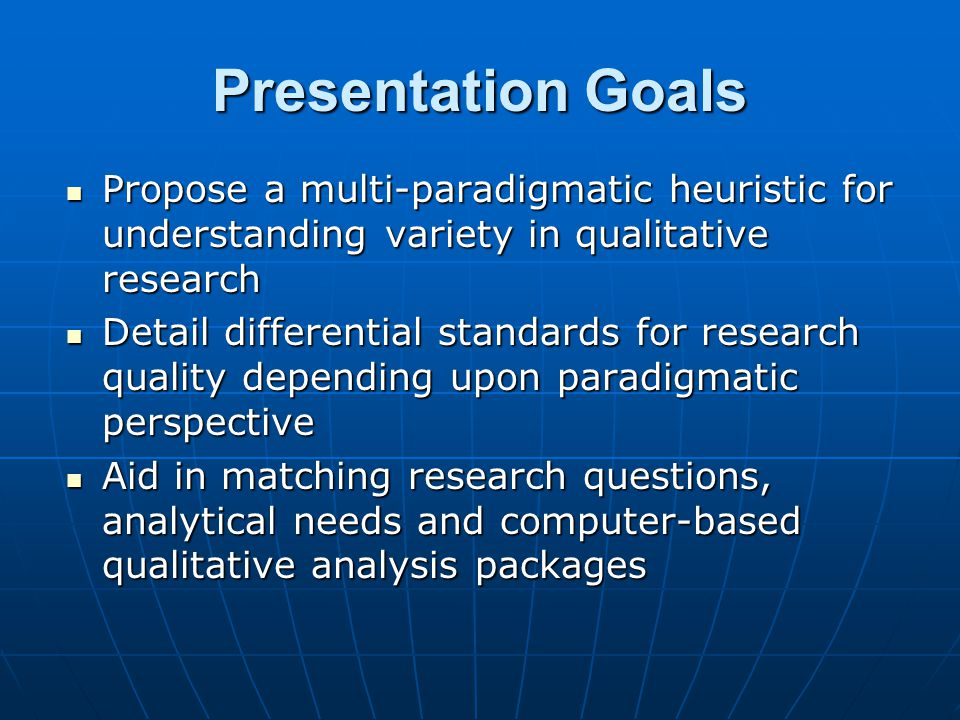 Presentation Goals Propose a multi-paradigmatic heuristic for understanding variety in qualitative research Propose a multi-paradigmatic heuristic for
