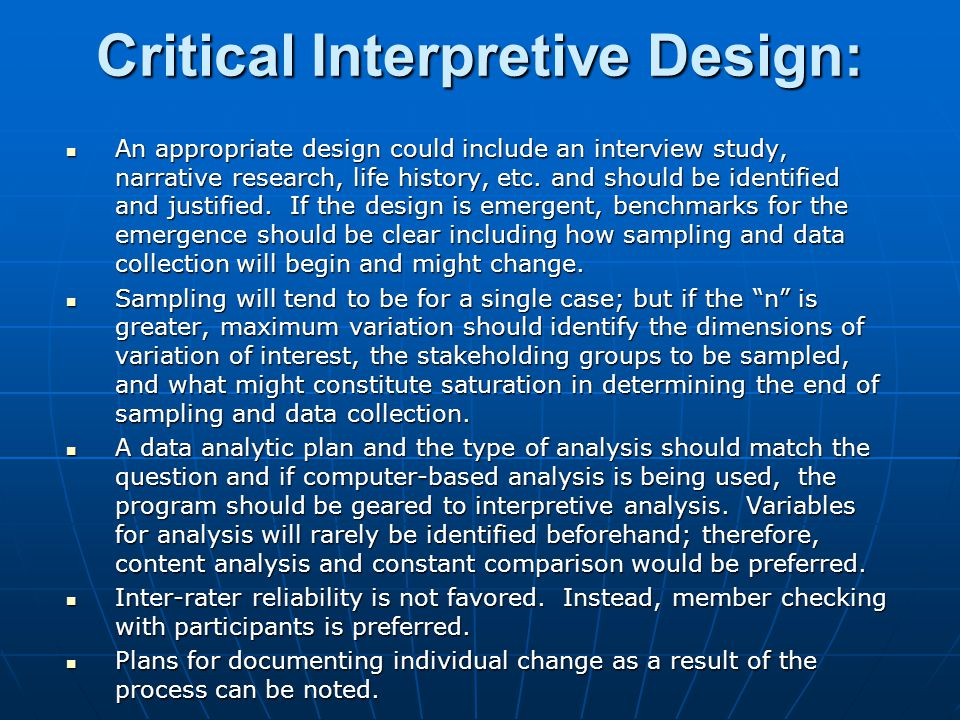 Critical Interpretive Design: An appropriate design could include an interview study, narrative research, life history, etc. and should be identified