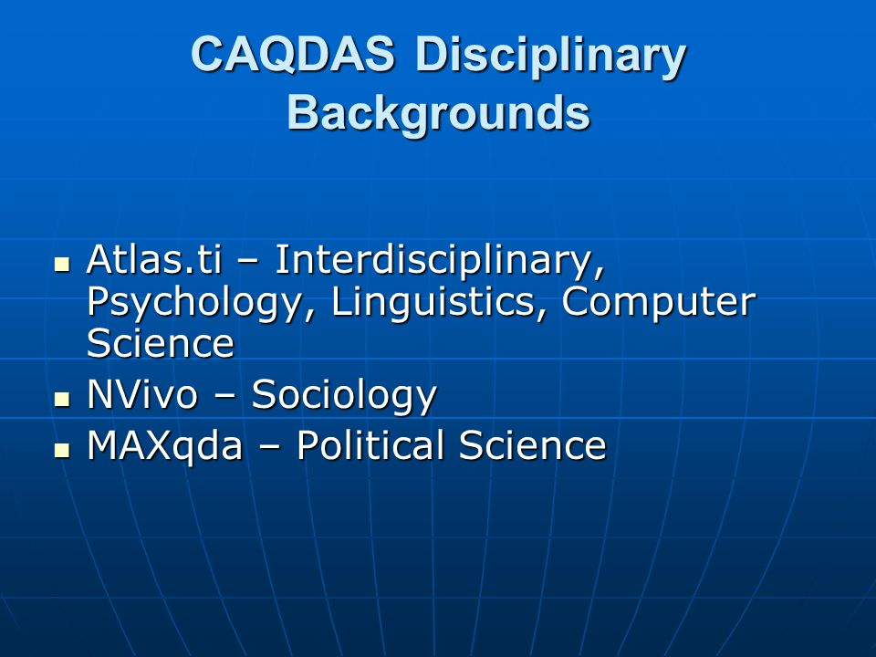 CAQDAS Disciplinary Backgrounds Atlas.ti – Interdisciplinary, Psychology, Linguistics, Computer Science Atlas.ti – Interdisciplinary, Psychology, Ling