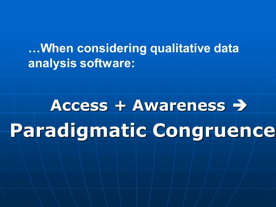 Access + Awareness  Paradigmatic Congruence …When considering qualitative data analysis software: