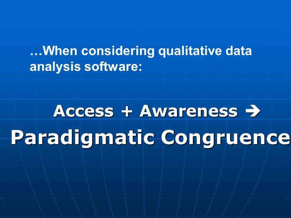 Access + Awareness  Paradigmatic Congruence …When considering qualitative data analysis software: