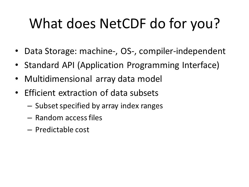 What does NetCDF do for you? Data Storage: machine-, OS-, compiler-independent Standard API (Application Programming Interface) Multidimensional array