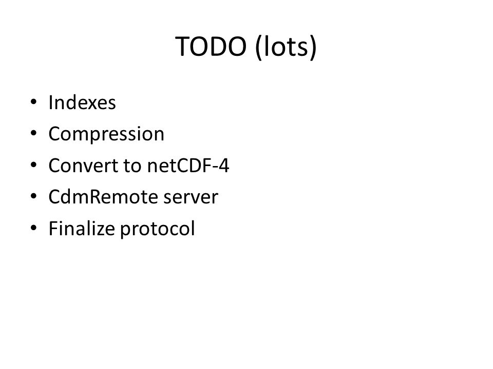 TODO (lots) Indexes Compression Convert to netCDF-4 CdmRemote server Finalize protocol