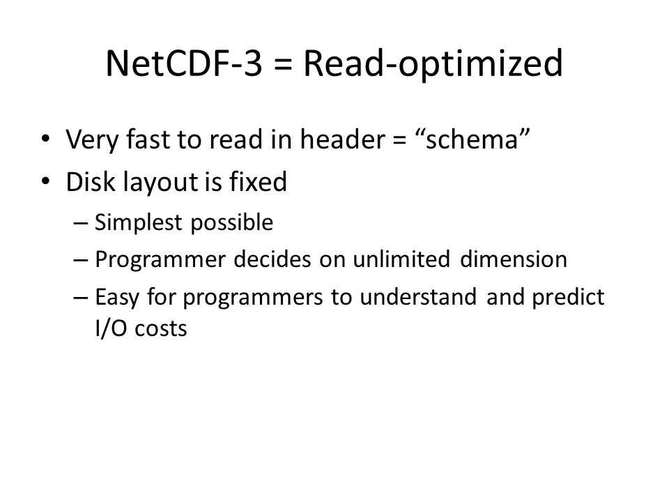 "NetCDF-3 = Read-optimized Very fast to read in header = ""schema"" Disk layout is fixed – Simplest possible – Programmer decides on unlimited dimension"