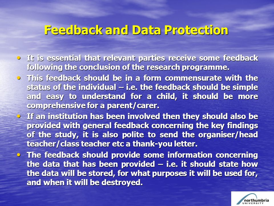 Feedback and Data Protection Feedback and Data Protection It is essential that relevant parties receive some feedback following the conclusion of the research programme.