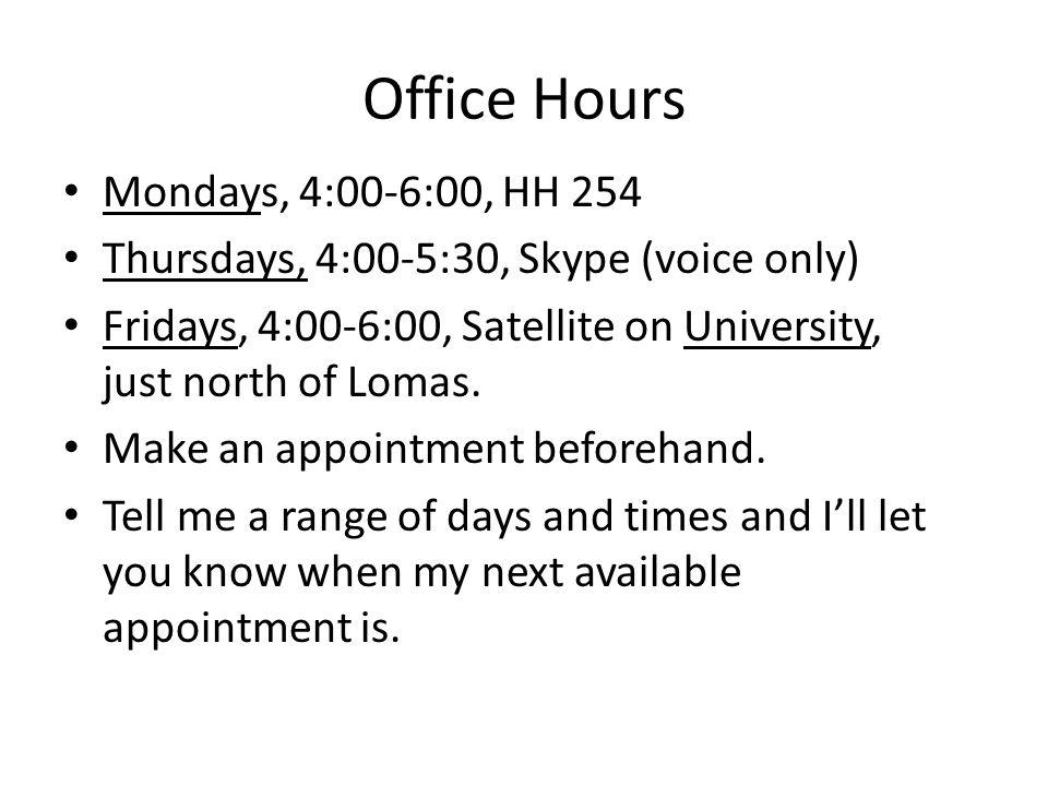 Office Hours Mondays, 4:00-6:00, HH 254 Thursdays, 4:00-5:30, Skype (voice only) Fridays, 4:00-6:00, Satellite on University, just north of Lomas. Mak