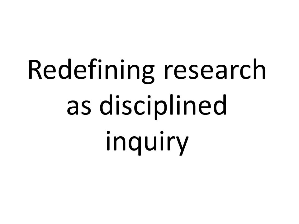 Redefining research as disciplined inquiry