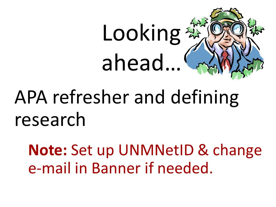 Looking ahead… APA refresher and defining research Note: Set up UNMNetID & change e-mail in Banner if needed.