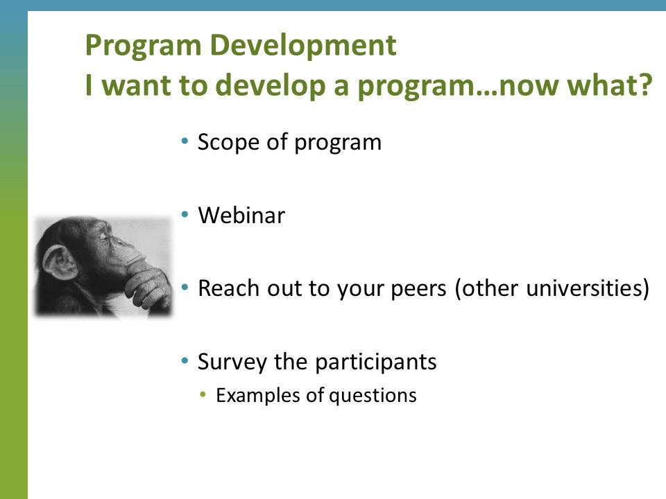 Program Development I want to develop a program…now what? Scope of program Webinar Reach out to your peers (other universities) Survey the participant