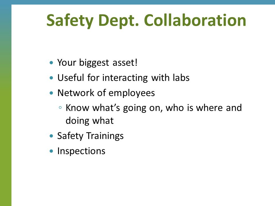 Your biggest asset! Useful for interacting with labs Network of employees ◦ Know what's going on, who is where and doing what Safety Trainings Inspect