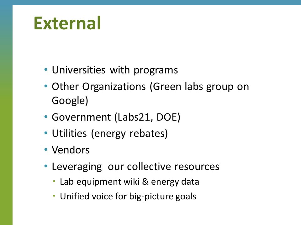 Universities with programs Other Organizations (Green labs group on Google) Government (Labs21, DOE) Utilities (energy rebates) Vendors Leveraging our collective resources  Lab equipment wiki & energy data  Unified voice for big-picture goals External