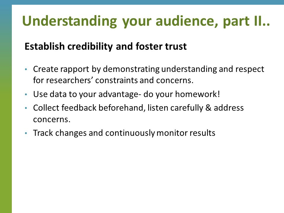 Establish credibility and foster trust Create rapport by demonstrating understanding and respect for researchers' constraints and concerns. Use data t