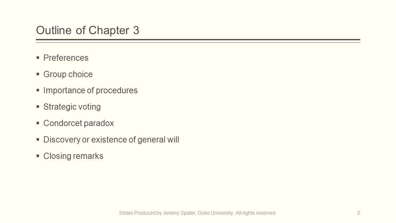 Outline of Chapter 3  Preferences  Group choice  Importance of procedures  Strategic voting  Condorcet paradox  Discovery or existence of general will  Closing remarks Slides Produced by Jeremy Spater, Duke University.