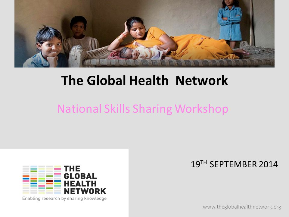 www.theglobalhealthnetwork.org The Global Health Network 19 TH SEPTEMBER 2014 National Skills Sharing Workshop
