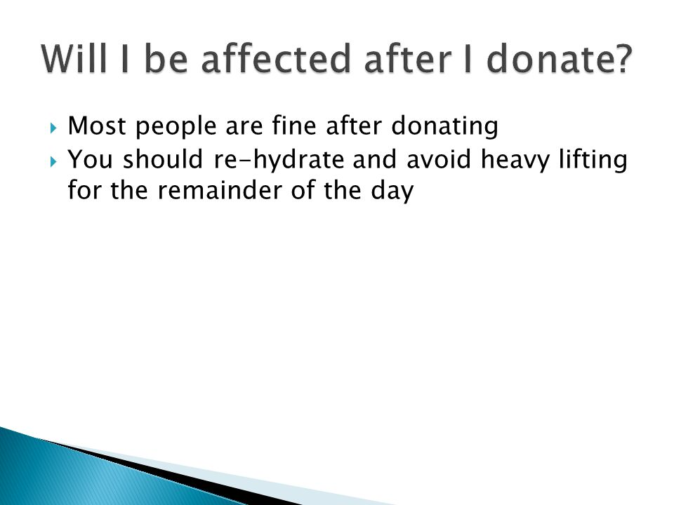  Most people are fine after donating  You should re-hydrate and avoid heavy lifting for the remainder of the day