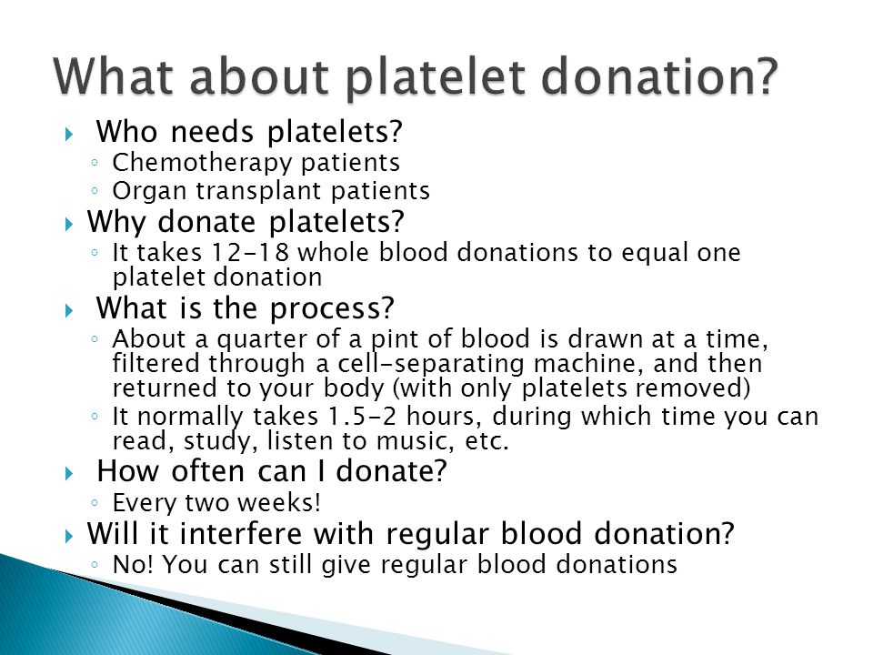  Who needs platelets. ◦ Chemotherapy patients ◦ Organ transplant patients  Why donate platelets.
