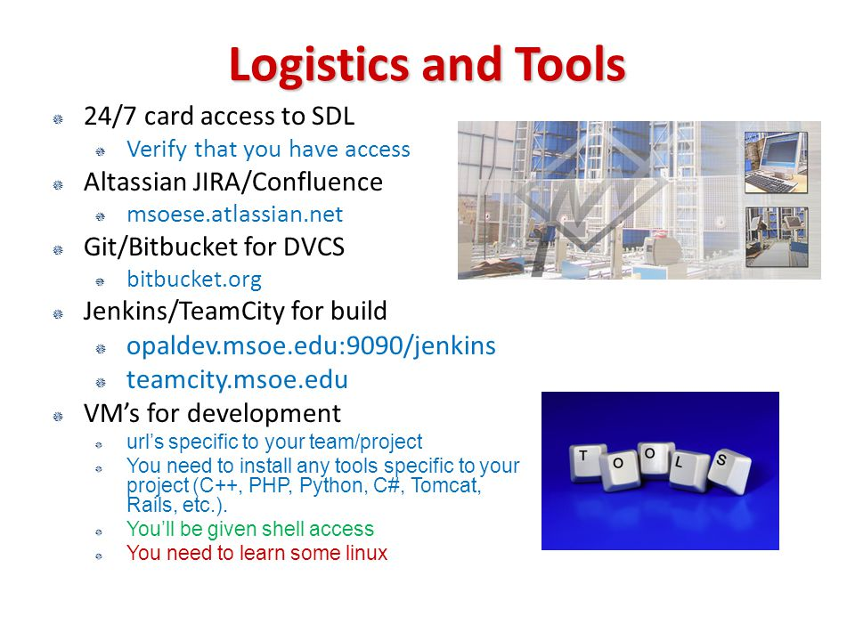 Logistics and Tools  24/7 card access to SDL  Verify that you have access  Altassian JIRA/Confluence  msoese.atlassian.net  Git/Bitbucket for DVCS  bitbucket.org  Jenkins/TeamCity for build  opaldev.msoe.edu:9090/jenkins  teamcity.msoe.edu  VM's for development  url's specific to your team/project  You need to install any tools specific to your project (C++, PHP, Python, C#, Tomcat, Rails, etc.).