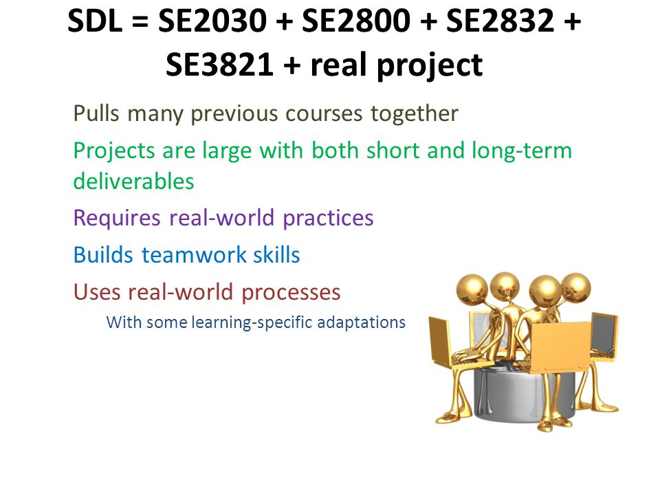 SDL = SE2030 + SE2800 + SE2832 + SE3821 + real project Pulls many previous courses together Projects are large with both short and long-term deliverables Requires real-world practices Builds teamwork skills Uses real-world processes With some learning-specific adaptations