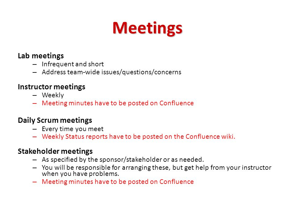Meetings Lab meetings – Infrequent and short – Address team-wide issues/questions/concerns Instructor meetings – Weekly – Meeting minutes have to be posted on Confluence Daily Scrum meetings – Every time you meet – Weekly Status reports have to be posted on the Confluence wiki.