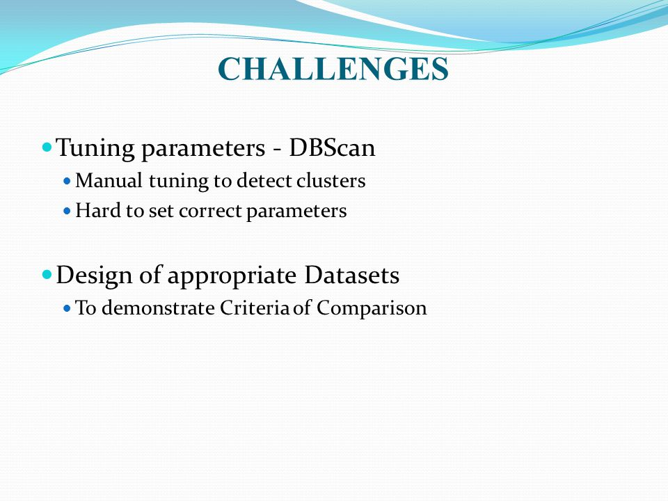 CHALLENGES Tuning parameters - DBScan Manual tuning to detect clusters Hard to set correct parameters Design of appropriate Datasets To demonstrate Criteria of Comparison