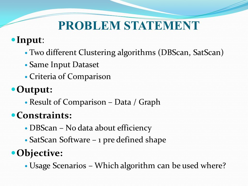 PROBLEM STATEMENT Input: Two different Clustering algorithms (DBScan, SatScan) Same Input Dataset Criteria of Comparison Output: Result of Comparison – Data / Graph Constraints: DBScan – No data about efficiency SatScan Software – 1 pre defined shape Objective: Usage Scenarios – Which algorithm can be used where