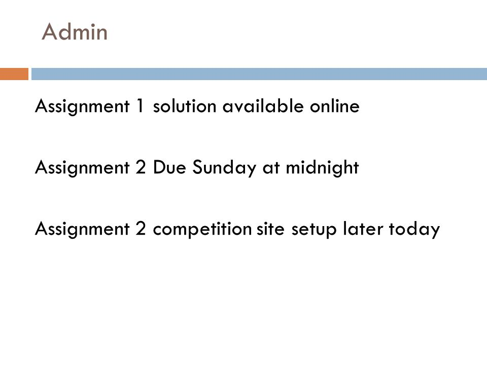 Admin Assignment 1 solution available online Assignment 2 Due Sunday at midnight Assignment 2 competition site setup later today