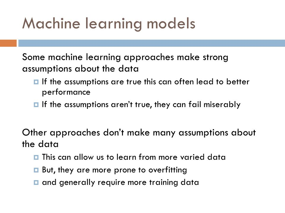 Machine learning models Some machine learning approaches make strong assumptions about the data  If the assumptions are true this can often lead to better performance  If the assumptions aren't true, they can fail miserably Other approaches don't make many assumptions about the data  This can allow us to learn from more varied data  But, they are more prone to overfitting  and generally require more training data