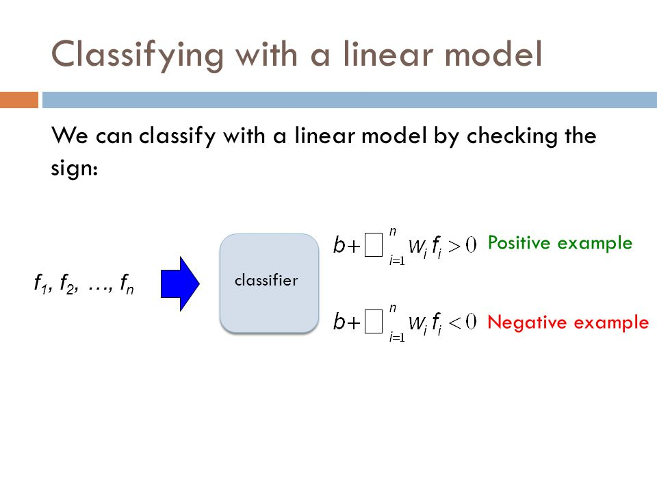 Classifying with a linear model We can classify with a linear model by checking the sign: Negative example Positive example classifier f 1, f 2, …, f n