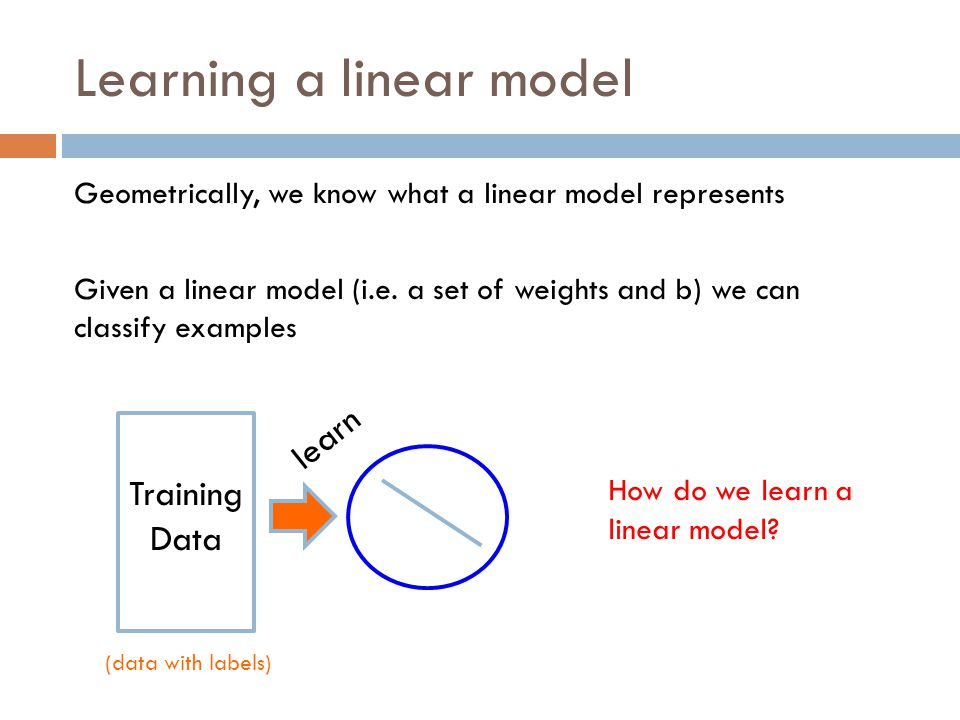 Learning a linear model Geometrically, we know what a linear model represents Given a linear model (i.e.