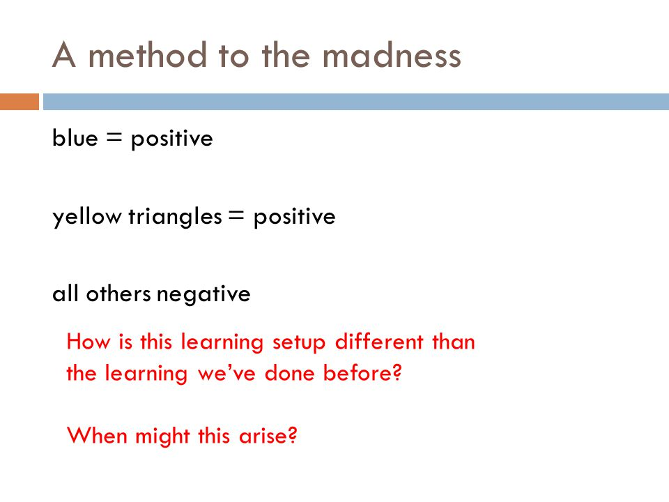 A method to the madness blue = positive yellow triangles = positive all others negative How is this learning setup different than the learning we've done before.