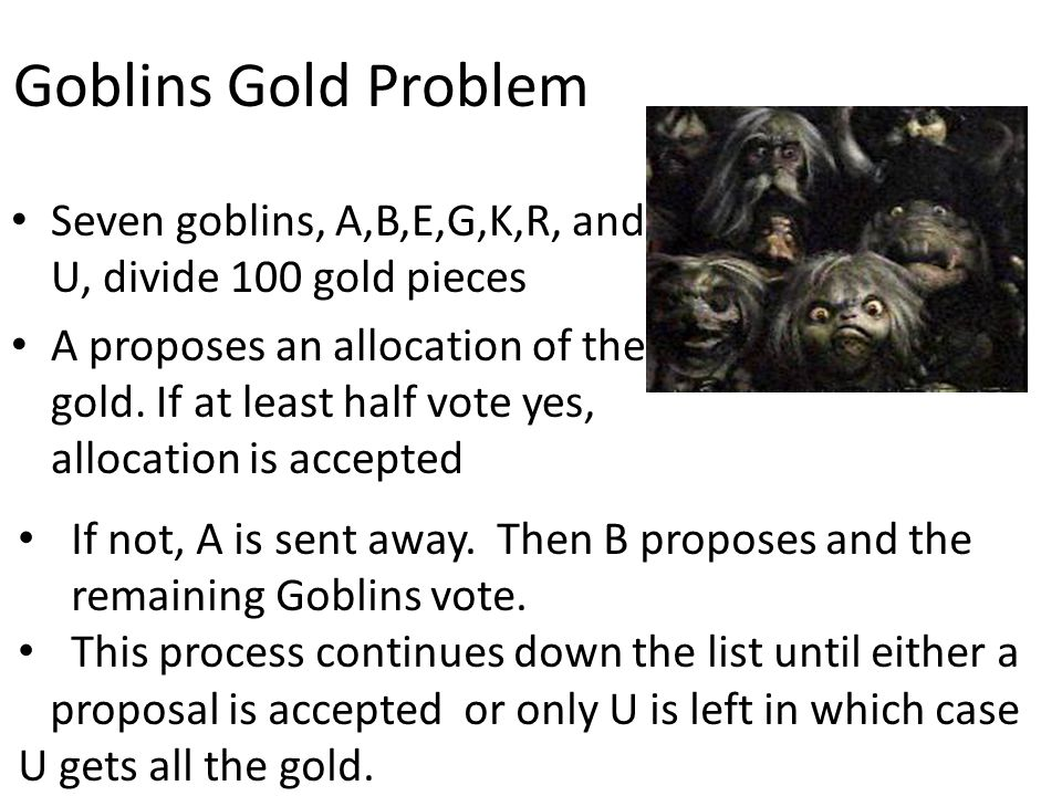 Goblins Gold Problem Seven goblins, A,B,E,G,K,R, and U, divide 100 gold pieces A proposes an allocation of the gold. If at least half vote yes, alloca