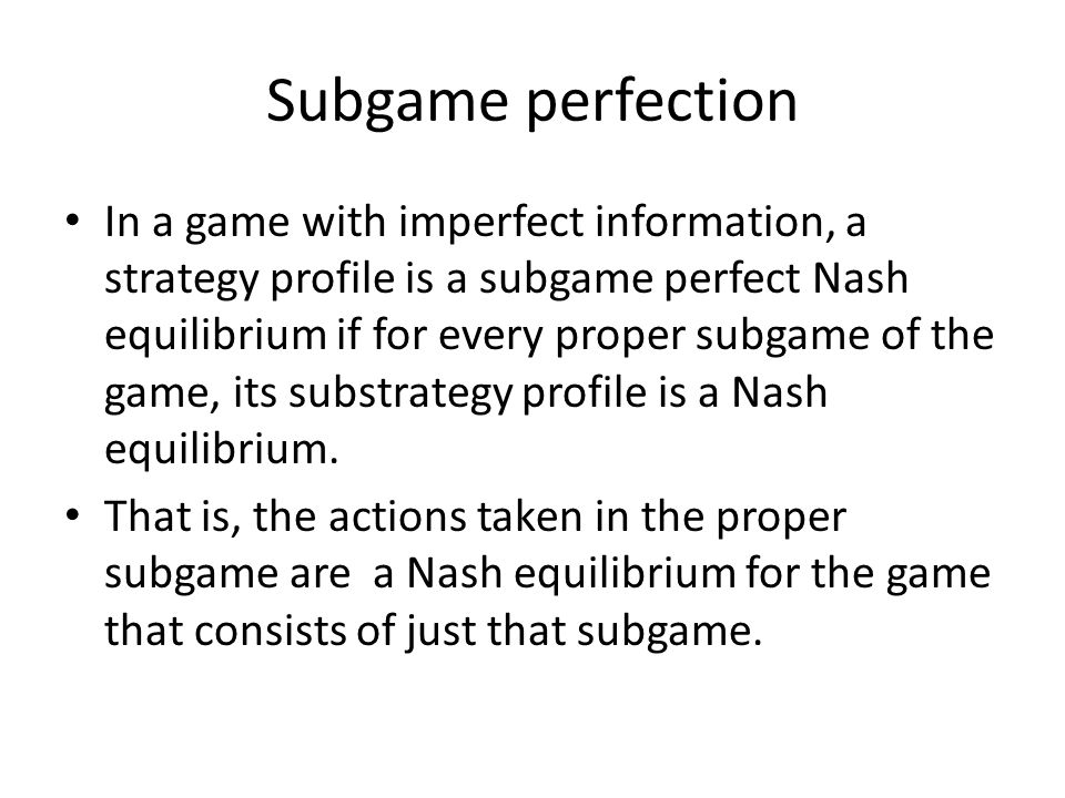 Subgame perfection In a game with imperfect information, a strategy profile is a subgame perfect Nash equilibrium if for every proper subgame of the g