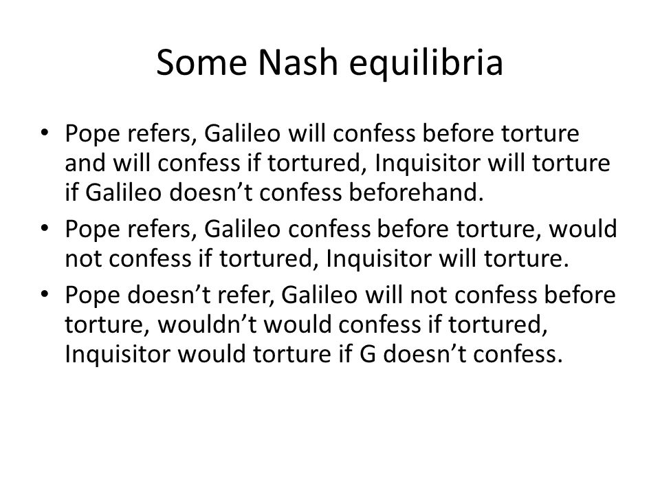Some Nash equilibria Pope refers, Galileo will confess before torture and will confess if tortured, Inquisitor will torture if Galileo doesn't confess beforehand.